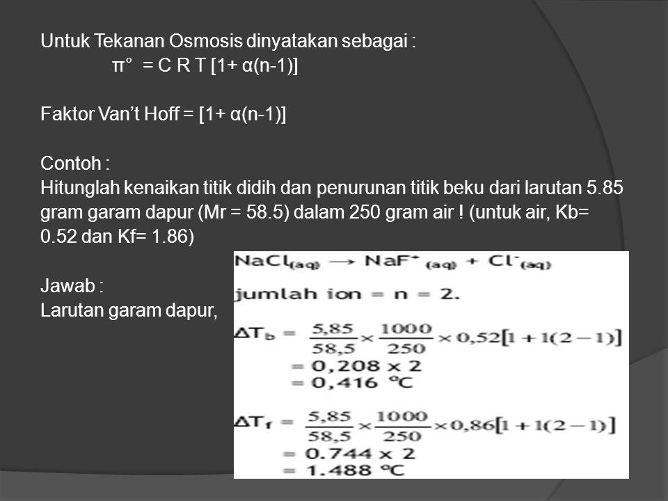 Untuk Tekanan Osmosis dinyatakan sebagai : π° = C R T [1+ α(n-1)] Faktor Van't Hoff = [1+ α(n-1)] Contoh : Hitunglah kenaikan titik didih dan penurunan titik beku dari larutan 5.85 gram garam dapur (Mr = 58.5) dalam 250 gram air .